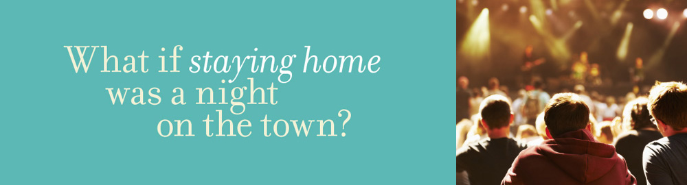 What if staying home was a night on the town?